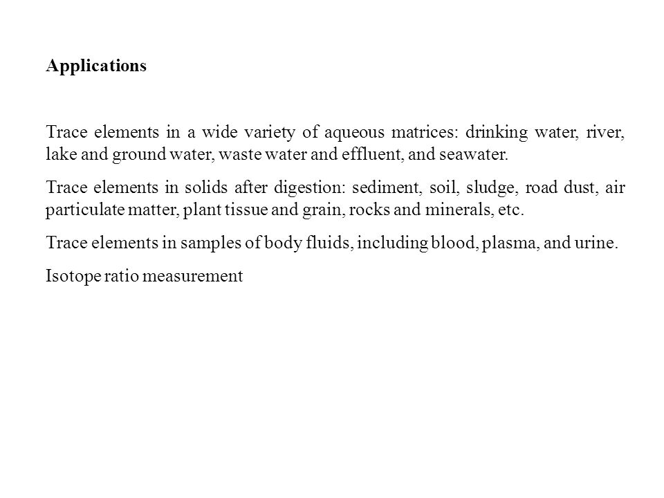 Applications Trace elements in a wide variety of aqueous matrices: drinking water, river, lake and ground water, waste water and effluent, and seawater.