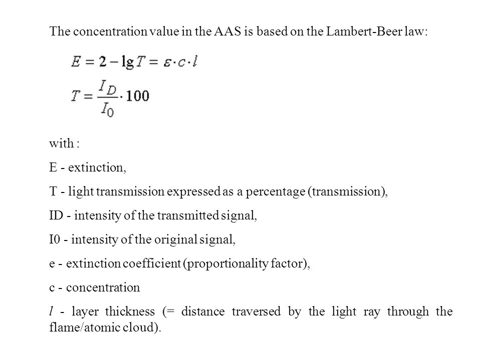 The concentration value in the AAS is based on the Lambert-Beer law: with : E - extinction, T - light transmission expressed as a percentage (transmission), ID - intensity of the transmitted signal, I0 - intensity of the original signal, e - extinction coefficient (proportionality factor), c - concentration l - layer thickness (= distance traversed by the light ray through the flame/atomic cloud).