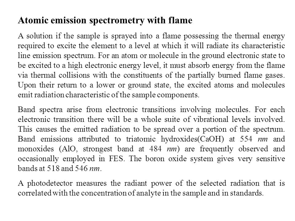 Atomic emission spectrometry with flame A solution if the sample is sprayed into a flame possessing the thermal energy required to excite the element to a level at which it will radiate its characteristic line emission spectrum.