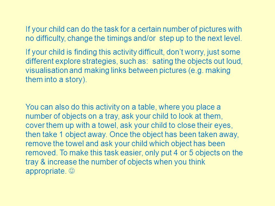 If your child can do the task for a certain number of pictures with no difficulty, change the timings and/or step up to the next level.