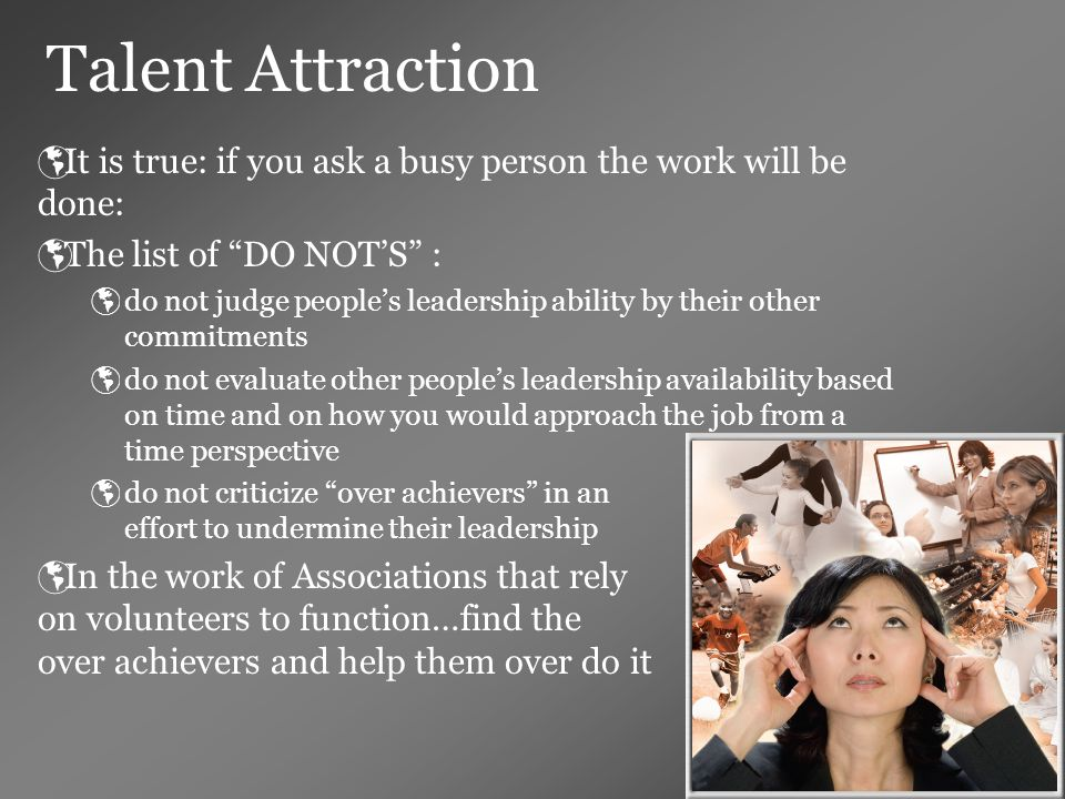Talent Attraction  It is true: if you ask a busy person the work will be done:  The list of DO NOT'S :  do not judge people's leadership ability by their other commitments  do not evaluate other people's leadership availability based on time and on how you would approach the job from a time perspective  do not criticize over achievers in an effort to undermine their leadership  In the work of Associations that rely on volunteers to function…find the over achievers and help them over do it