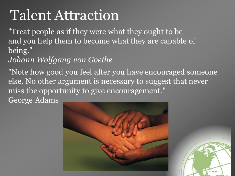 Talent Attraction Treat people as if they were what they ought to be and you help them to become what they are capable of being. Johann Wolfgang von Goethe Note how good you feel after you have encouraged someone else.