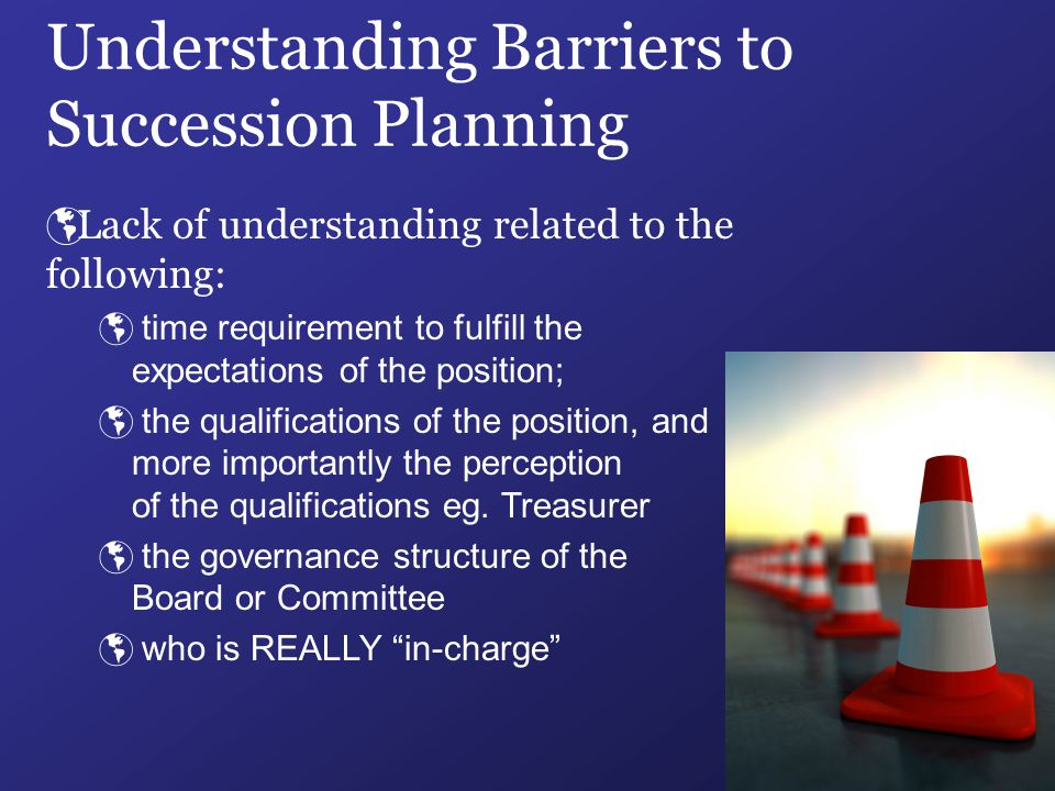 Understanding Barriers to Succession Planning  Lack of understanding related to the following:  time requirement to fulfill the expectations of the position;  the qualifications of the position, and more importantly the perception of the qualifications eg.