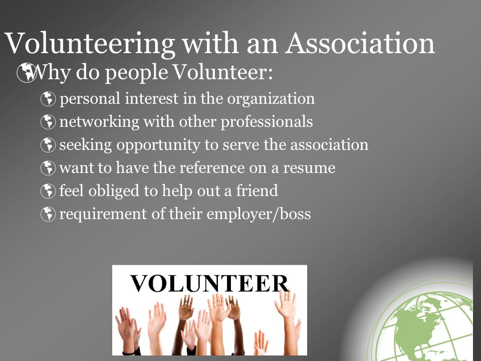 Finding your replacement  your SKILLS;  your TIME;  your COMMITMENT TO THE ASSOCIATION  your WILLINGNESS TO SERVE  Number one job as a volunteer in the association is to REPLACE YOURSELF