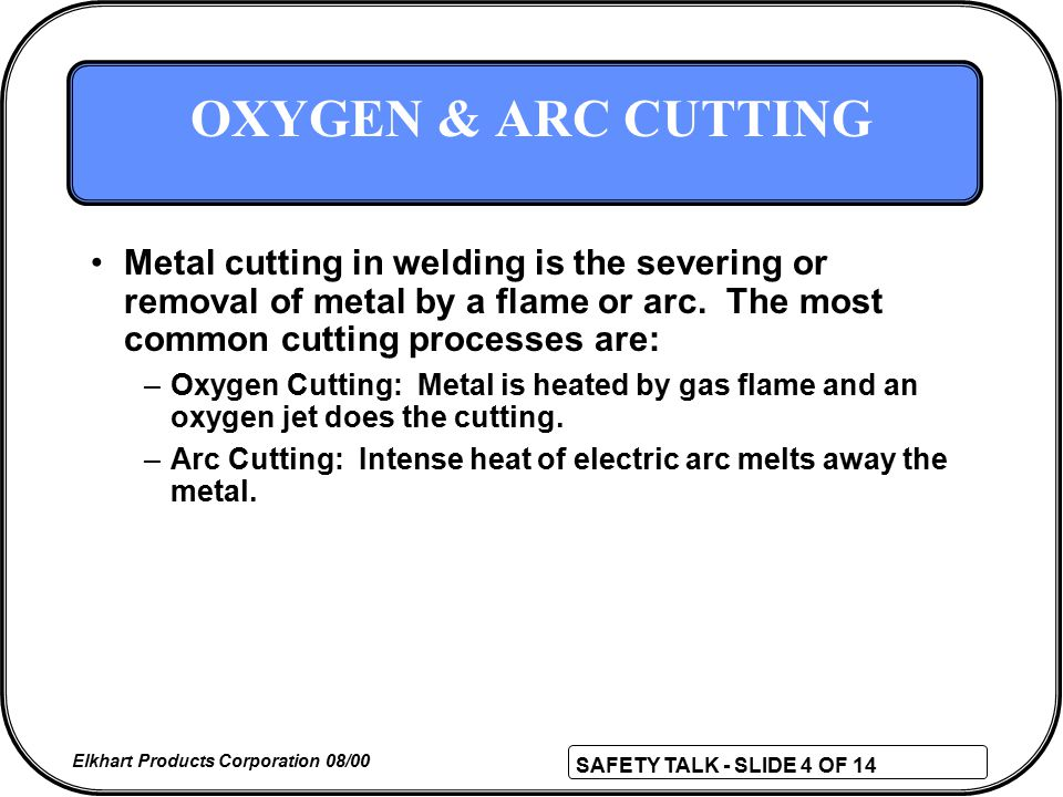 SAFETY TALK - SLIDE 4 OF 14 Elkhart Products Corporation 08/00 OXYGEN & ARC CUTTING Metal cutting in welding is the severing or removal of metal by a flame or arc.