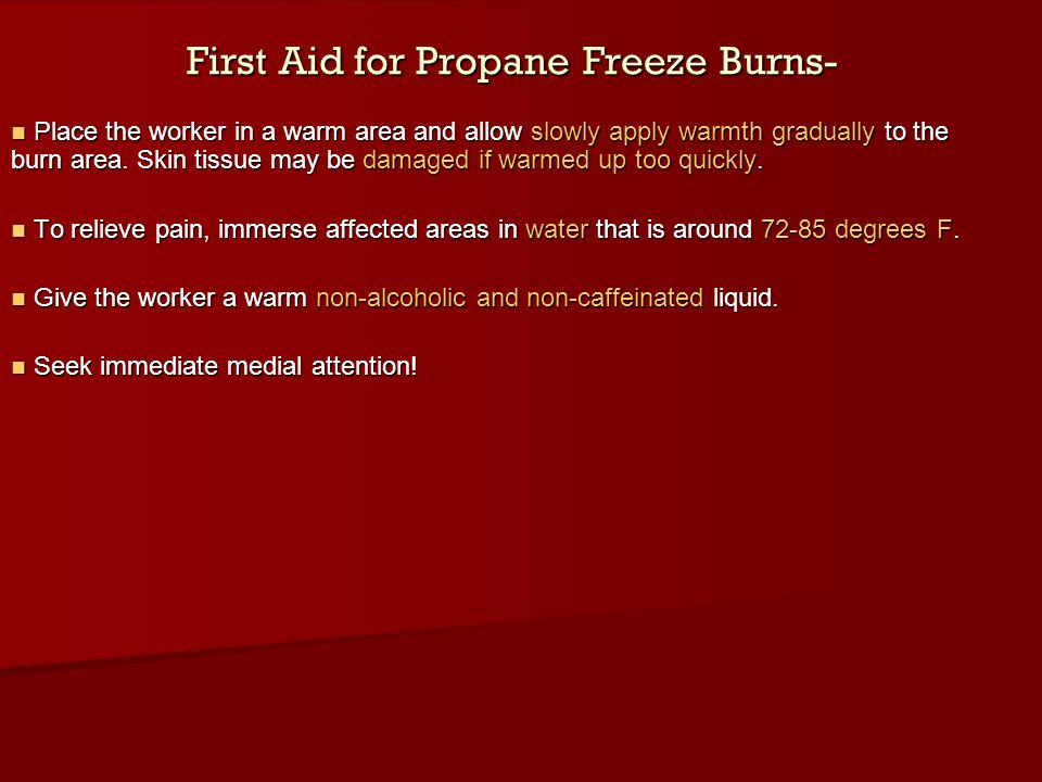 First Aid for Propane Freeze Burns- Place the worker in a warm area and allow slowly apply warmth gradually to the burn area. Skin tissue may be damag