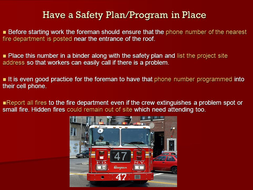 Have a Safety Plan/Program in Place Before starting work the foreman should ensure that the phone number of the nearest fire department is posted near