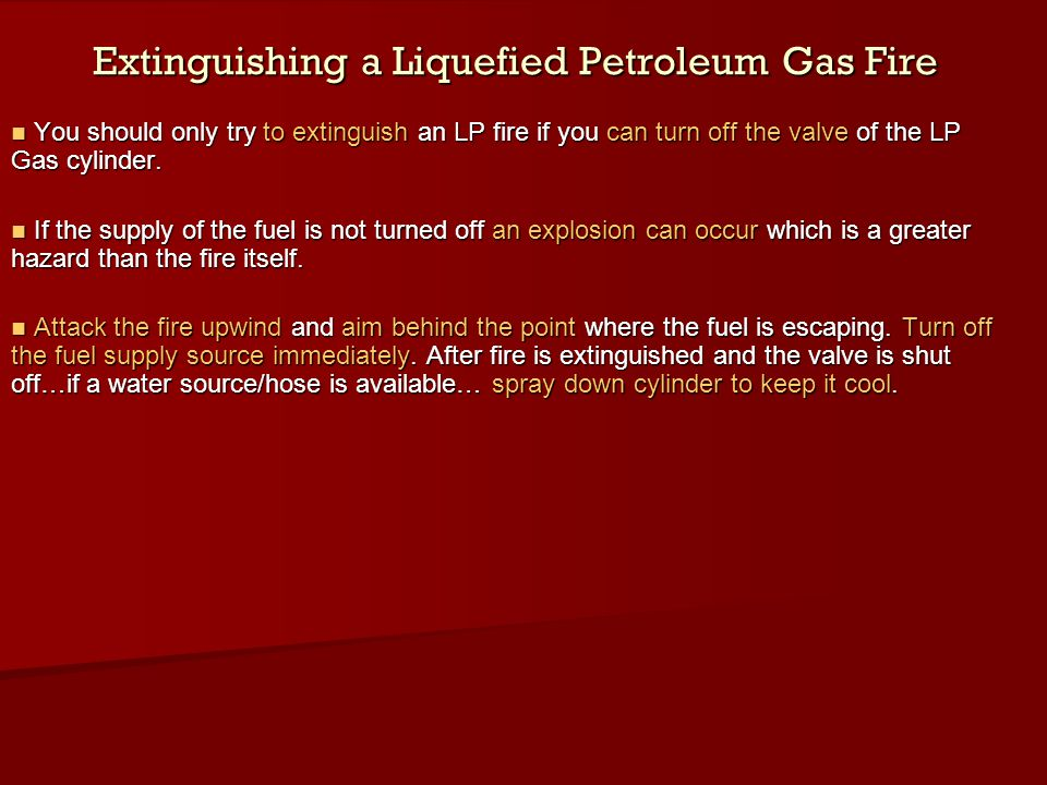Extinguishing a Liquefied Petroleum Gas Fire You should only try to extinguish an LP fire if you can turn off the valve of the LP Gas cylinder. You sh