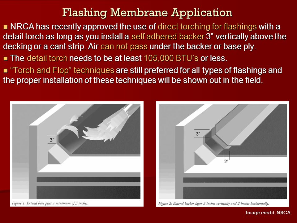 Flashing Membrane Application NRCA has recently approved the use of direct torching for flashings with a detail torch as long as you install a self ad