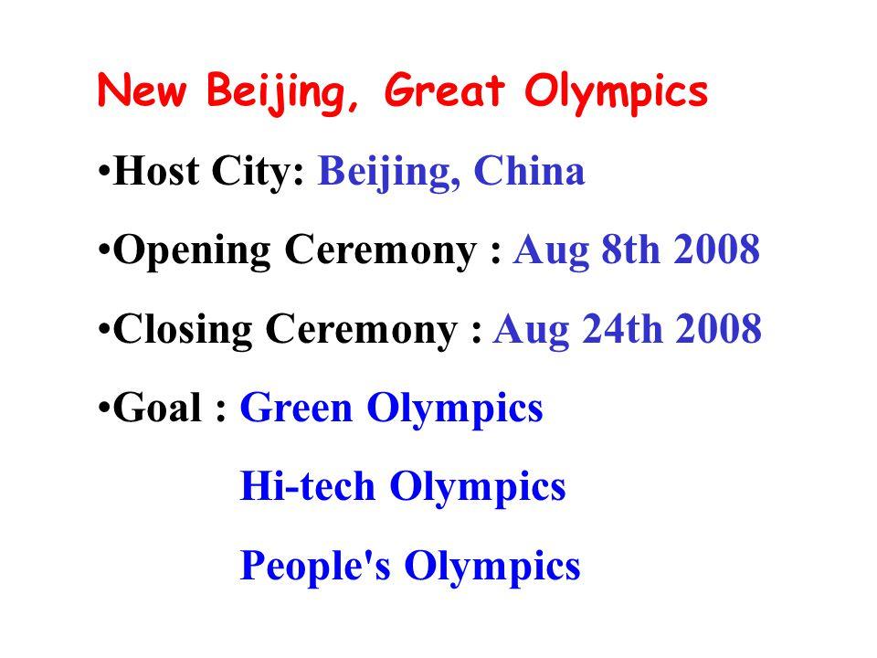New Beijing, Great Olympics Host City: Beijing, China Opening Ceremony : Aug 8th 2008 Closing Ceremony : Aug 24th 2008 Goal : Green Olympics Hi-tech Olympics People s Olympics