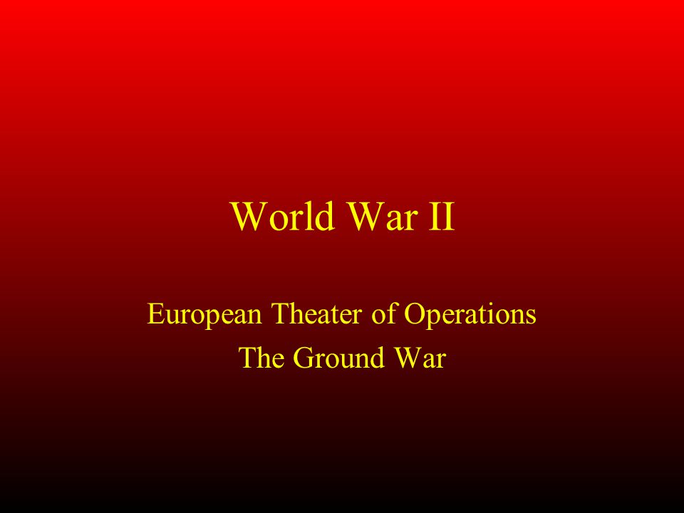 World War II European Theater of Operations The Ground War