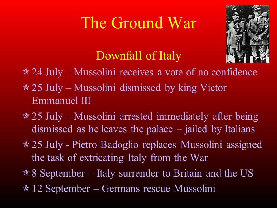 The Ground War Downfall of Italy  24 July – Mussolini receives a vote of no confidence  25 July – Mussolini dismissed by king Victor Emmanuel III  25 July – Mussolini arrested immediately after being dismissed as he leaves the palace – jailed by Italians  25 July - Pietro Badoglio replaces Mussolini assigned the task of extricating Italy from the War  8 September – Italy surrender to Britain and the US  12 September – Germans rescue Mussolini