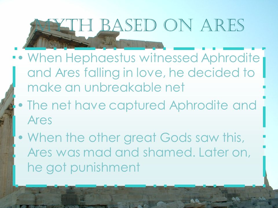 Myth based on ares When Hephaestus witnessed Aphrodite and Ares falling in love, he decided to make an unbreakable net The net have captured Aphrodite and Ares When the other great Gods saw this, Ares was mad and shamed.