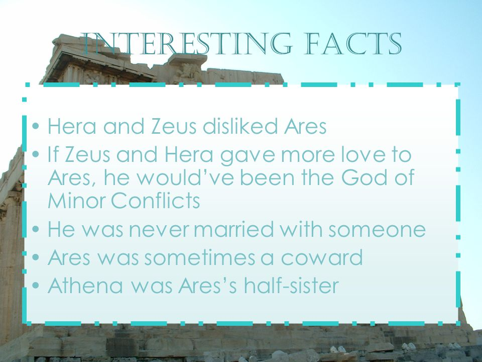 Interesting facts Hera and Zeus disliked Ares If Zeus and Hera gave more love to Ares, he would've been the God of Minor Conflicts He was never married with someone Ares was sometimes a coward Athena was Ares's half-sister