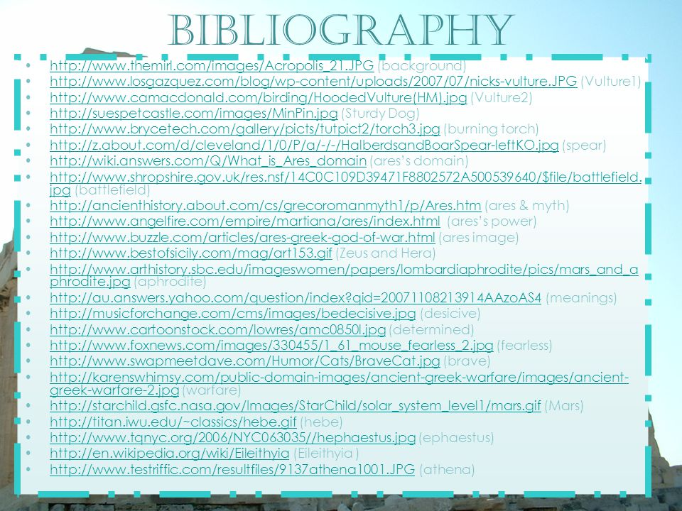 Bibliography http://www.themirl.com/images/Acropolis_21.JPG (background)http://www.themirl.com/images/Acropolis_21.JPG http://www.losgazquez.com/blog/wp-content/uploads/2007/07/nicks-vulture.JPG (Vulture1)http://www.losgazquez.com/blog/wp-content/uploads/2007/07/nicks-vulture.JPG http://www.camacdonald.com/birding/HoodedVulture(HM).jpg (Vulture2)http://www.camacdonald.com/birding/HoodedVulture(HM).jpg http://suespetcastle.com/images/MinPin.jpg (Sturdy Dog)http://suespetcastle.com/images/MinPin.jpg http://www.brycetech.com/gallery/picts/tutpict2/torch3.jpg (burning torch)http://www.brycetech.com/gallery/picts/tutpict2/torch3.jpg http://z.about.com/d/cleveland/1/0/P/a/-/-/HalberdsandBoarSpear-leftKO.jpg (spear)http://z.about.com/d/cleveland/1/0/P/a/-/-/HalberdsandBoarSpear-leftKO.jpg http://wiki.answers.com/Q/What_is_Ares_domain (ares's domain)http://wiki.answers.com/Q/What_is_Ares_domain http://www.shropshire.gov.uk/res.nsf/14C0C109D39471F8802572A500539640/$file/battlefield.