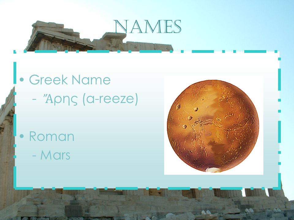 Names Greek Name - Ἄ ρης (a-reeze) Roman - Mars