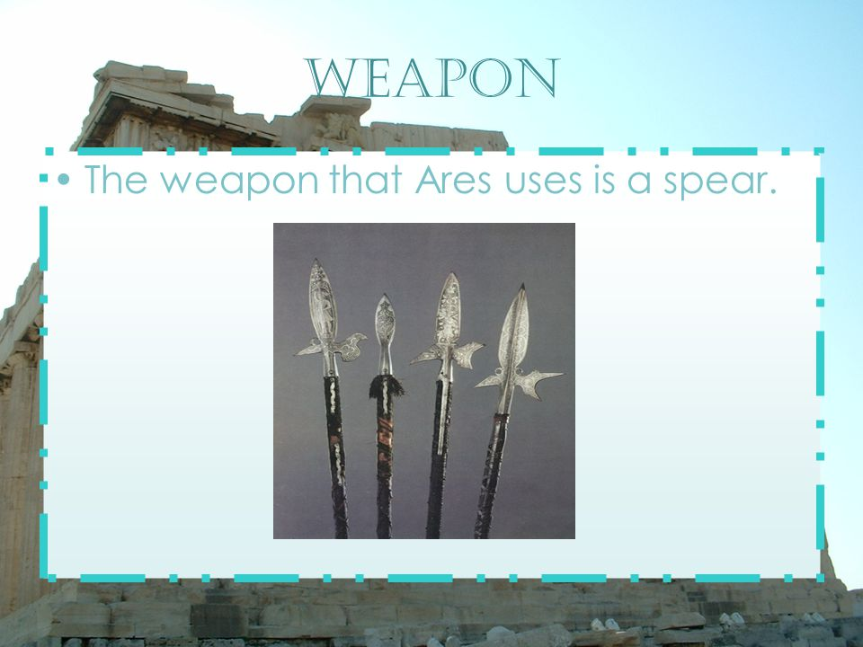 Weapon The weapon that Ares uses is a spear.