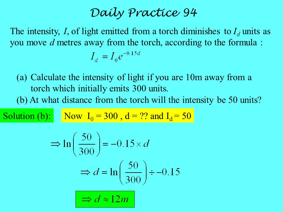 Daily Practice 94 The intensity, I, of light emitted from a torch diminishes to I d units as you move d metres away from the torch, according to the formula : Solution (b): (a)Calculate the intensity of light if you are 10m away from a torch which initially emits 300 units.