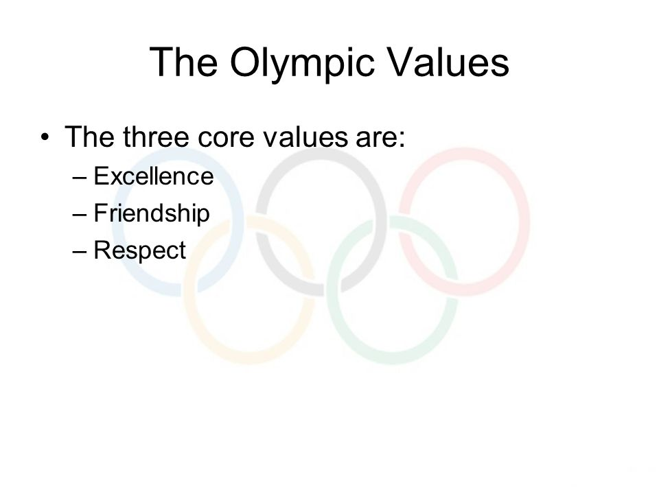 The Olympic Values The three core values are: –Excellence –Friendship –Respect