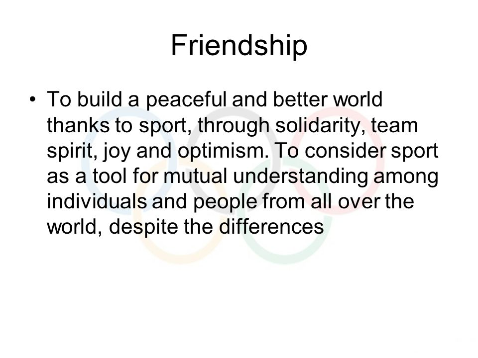 Friendship To build a peaceful and better world thanks to sport, through solidarity, team spirit, joy and optimism.