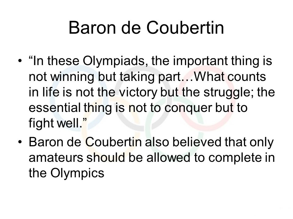 Baron de Coubertin In these Olympiads, the important thing is not winning but taking part…What counts in life is not the victory but the struggle; the essential thing is not to conquer but to fight well. Baron de Coubertin also believed that only amateurs should be allowed to complete in the Olympics