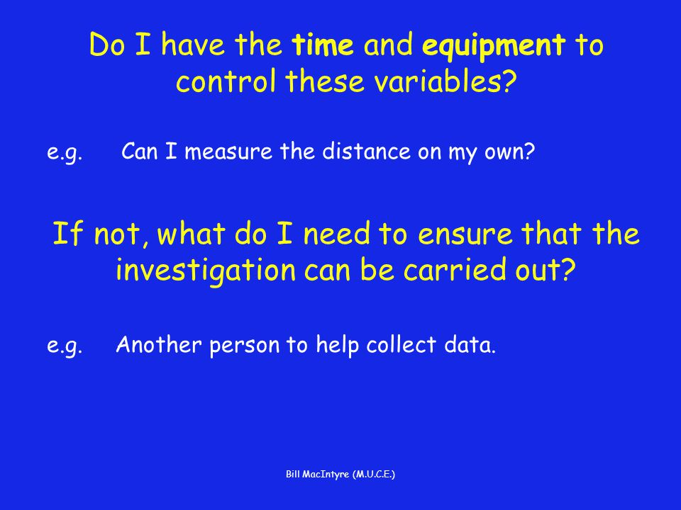 Bill MacIntyre (M.U.C.E.) Do I have the time and equipment to control these variables.