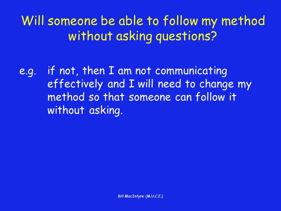 Bill MacIntyre (M.U.C.E.) Will someone be able to follow my method without asking questions.