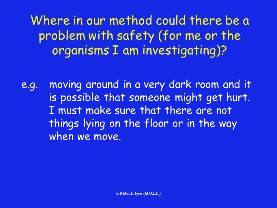 Bill MacIntyre (M.U.C.E.) Where in our method could there be a problem with safety (for me or the organisms I am investigating).