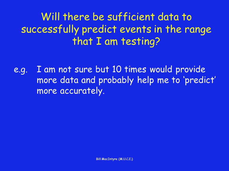 Bill MacIntyre (M.U.C.E.) Will there be sufficient data to successfully predict events in the range that I am testing.
