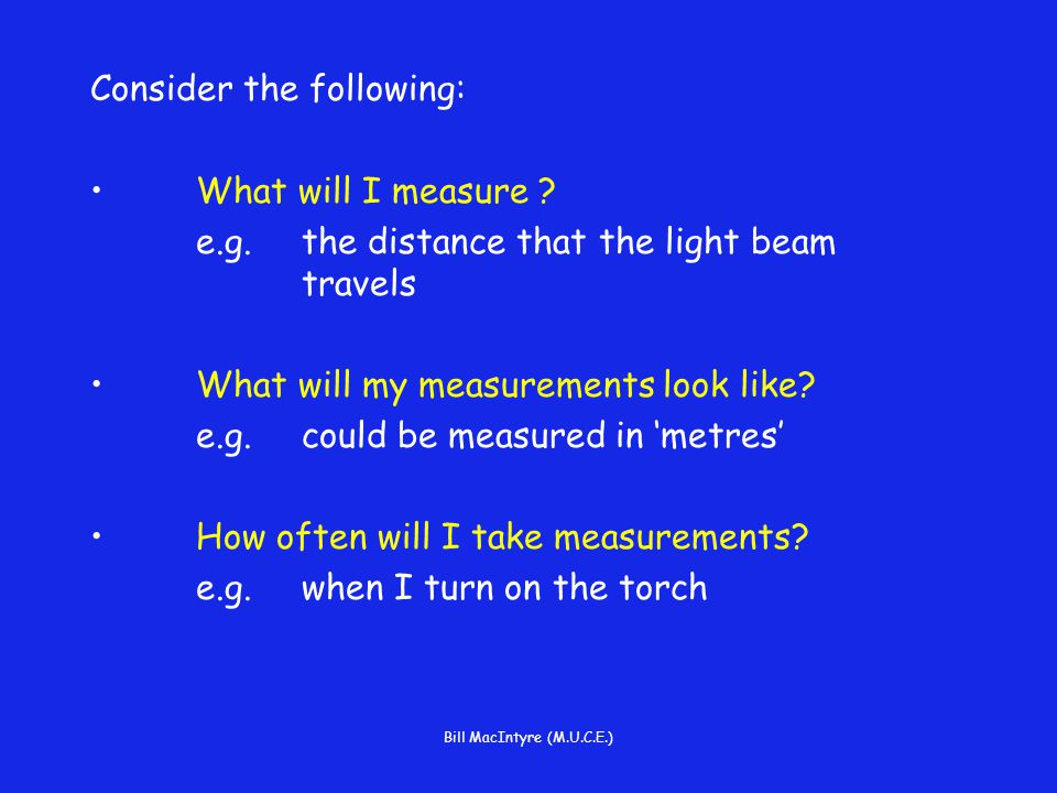 Bill MacIntyre (M.U.C.E.) Consider the following: What will I measure .