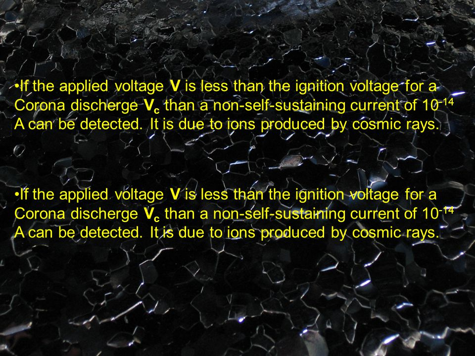 If the applied voltage V is less than the ignition voltage for a Corona discherge V c than a non-self-sustaining current of 10 -14 A can be detected.