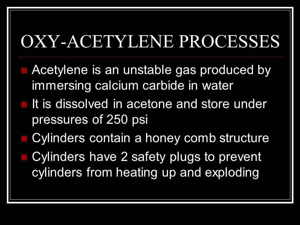 OXY-ACETYLENE PROCESSES Acetylene is an unstable gas produced by immersing calcium carbide in water It is dissolved in acetone and store under pressur