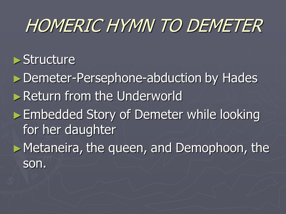 HOMERIC HYMN TO DEMETER ► Structure ► Demeter-Persephone-abduction by Hades ► Return from the Underworld ► Embedded Story of Demeter while looking for her daughter ► Metaneira, the queen, and Demophoon, the son.
