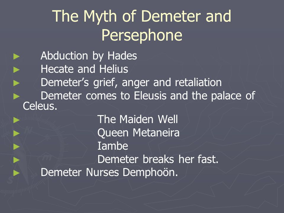 The Myth of Demeter and Persephone ► ► Abduction by Hades ► ► Hecate and Helius ► ► Demeter's grief, anger and retaliation ► ► Demeter comes to Eleusis and the palace of Celeus.