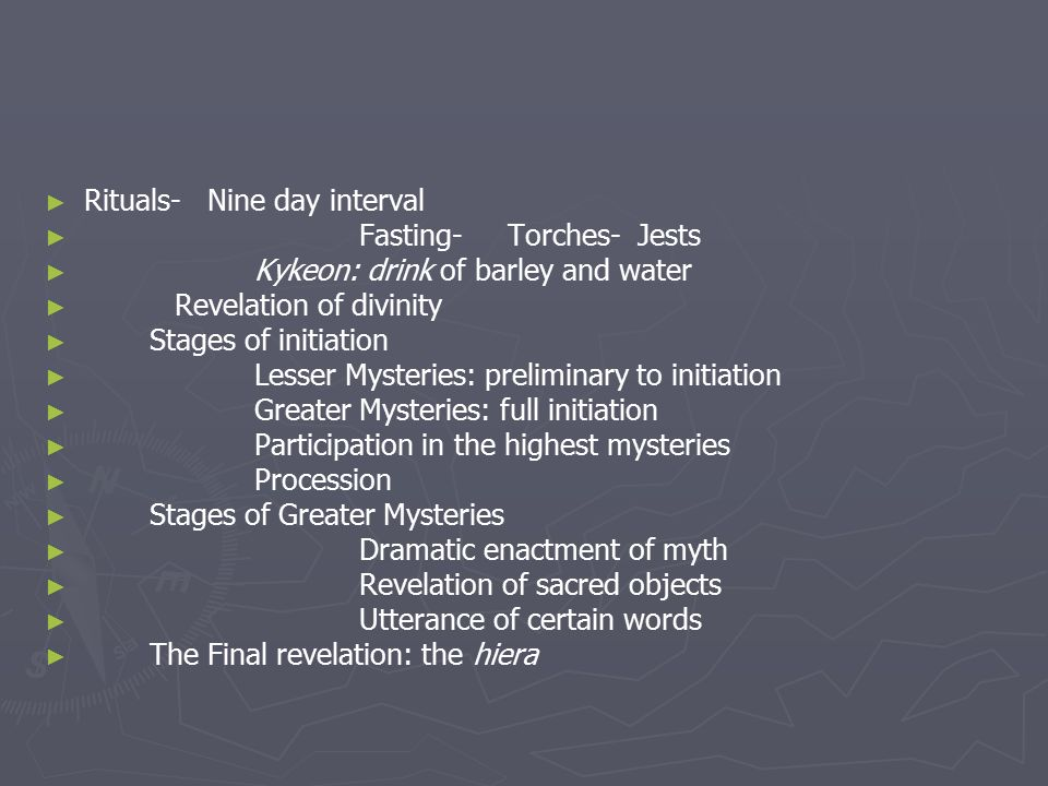 ► ► Rituals- Nine day interval ► ► Fasting- Torches- Jests ► ► Kykeon: drink of barley and water ► ► Revelation of divinity ► ► Stages of initiation ► ► Lesser Mysteries: preliminary to initiation ► ► Greater Mysteries: full initiation ► ► Participation in the highest mysteries ► ► Procession ► ► Stages of Greater Mysteries ► ► Dramatic enactment of myth ► ► Revelation of sacred objects ► ► Utterance of certain words ► ► The Final revelation: the hiera
