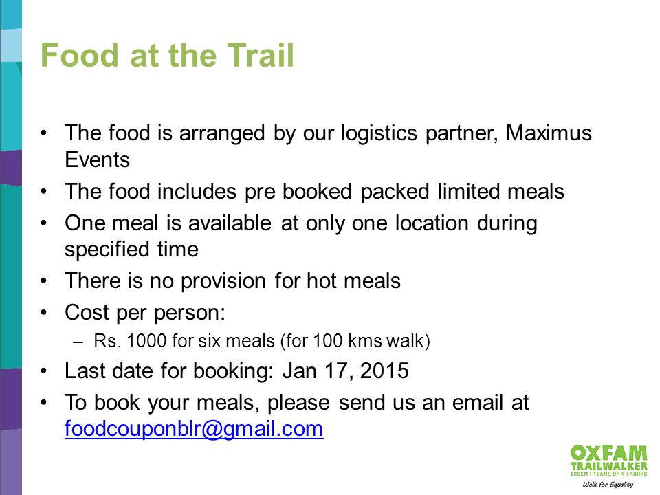 Food at the Trail The food is arranged by our logistics partner, Maximus Events The food includes pre booked packed limited meals One meal is available at only one location during specified time There is no provision for hot meals Cost per person: –Rs.