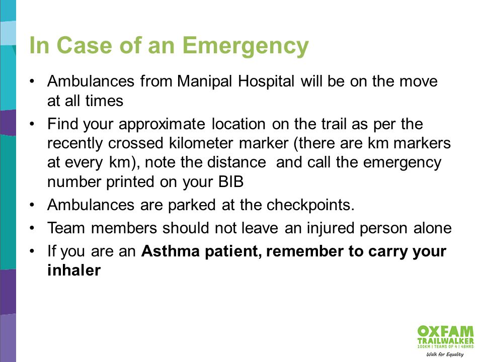 In Case of an Emergency Ambulances from Manipal Hospital will be on the move at all times Find your approximate location on the trail as per the recently crossed kilometer marker (there are km markers at every km), note the distance and call the emergency number printed on your BIB Ambulances are parked at the checkpoints.