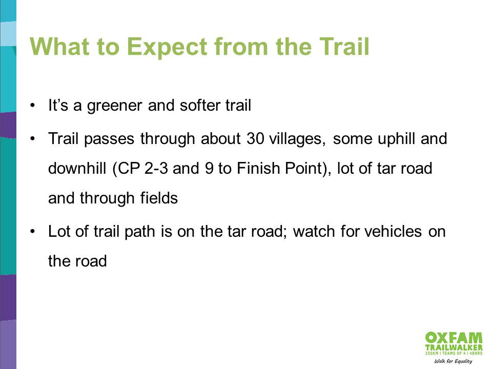 What to Expect from the Trail It's a greener and softer trail Trail passes through about 30 villages, some uphill and downhill (CP 2-3 and 9 to Finish Point), lot of tar road and through fields Lot of trail path is on the tar road; watch for vehicles on the road