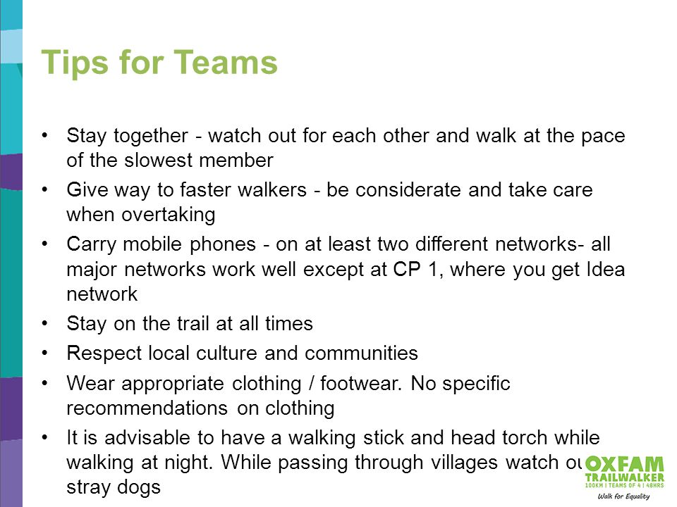 Tips for Teams Stay together - watch out for each other and walk at the pace of the slowest member Give way to faster walkers - be considerate and take care when overtaking Carry mobile phones - on at least two different networks- all major networks work well except at CP 1, where you get Idea network Stay on the trail at all times Respect local culture and communities Wear appropriate clothing / footwear.