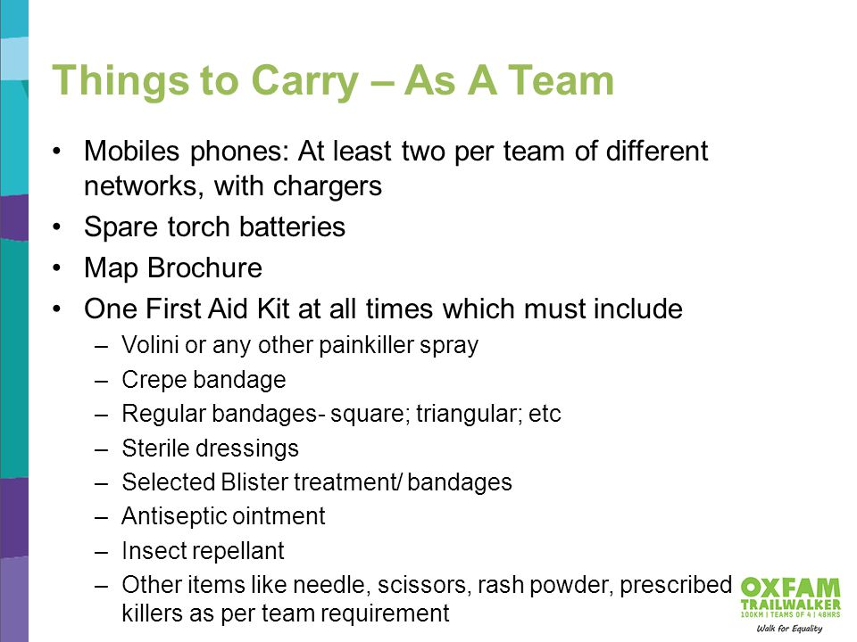 Things to Carry – As A Team Mobiles phones: At least two per team of different networks, with chargers Spare torch batteries Map Brochure One First Aid Kit at all times which must include –Volini or any other painkiller spray –Crepe bandage –Regular bandages- square; triangular; etc –Sterile dressings –Selected Blister treatment/ bandages –Antiseptic ointment –Insect repellant –Other items like needle, scissors, rash powder, prescribed pain killers as per team requirement