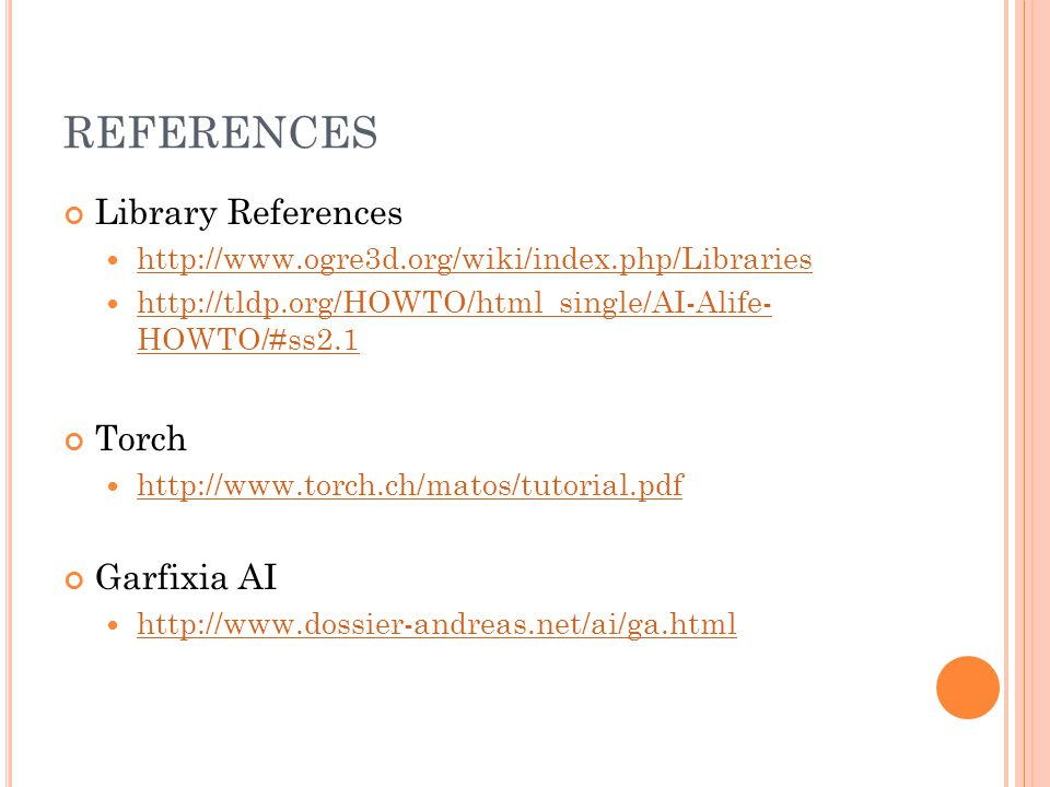 REFERENCES Library References http://www.ogre3d.org/wiki/index.php/Libraries http://tldp.org/HOWTO/html_single/AI-Alife- HOWTO/#ss2.1 http://tldp.org/HOWTO/html_single/AI-Alife- HOWTO/#ss2.1 Torch http://www.torch.ch/matos/tutorial.pdf Garfixia AI http://www.dossier-andreas.net/ai/ga.html