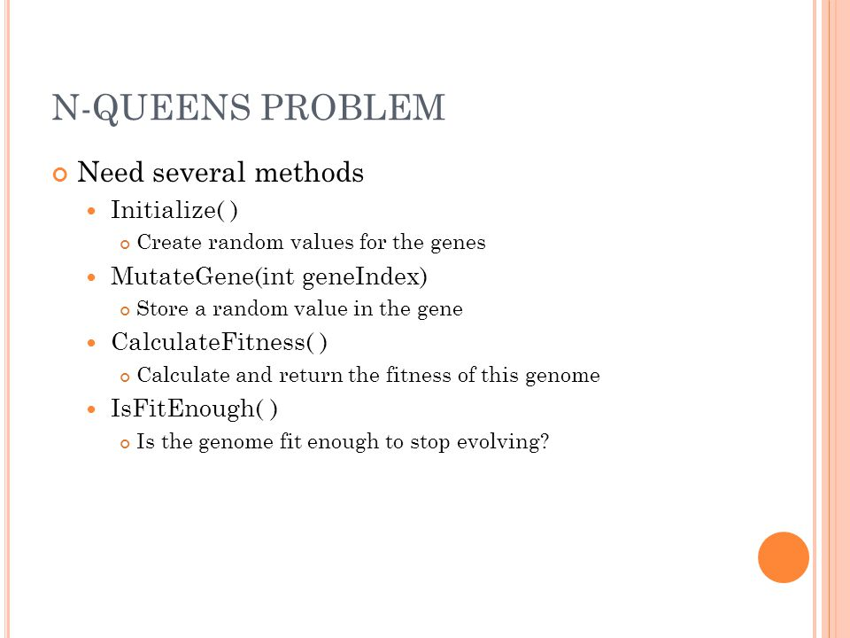 N-QUEENS PROBLEM // genetic algorithms CQueenGenome QueenGenome(100); CGeneticModel GeneticModel(&QueenGenome); GeneticModel.Initialize(); // evolve the model until it found a fit enough genome GeneticModel.Evolve(); Variables that can alter the results GeneticModel.ClearParentSelectionTypes() GeneticModel.AddParentSelectionType(PARENTSELECTIONTYPE_RANK) GeneticModel.AddParentSelectionType(PARENTSELECTIONTYPE_TOURNAMENT) GeneticModel.ClearCrossoverTypes() GeneticModel.AddCrossoverType(CROSSOVERTYPE_FIXEDLENGTH_ONEPOINT) GeneticModel.ClearMutationTypes() GeneticModel.AddMutationType(MUTATIONTYPE_CHANGEGENE) GeneticModel.SetPopulationSize(100, 10, 10, -1) GeneticModel.SetMutationRate(1.0f)