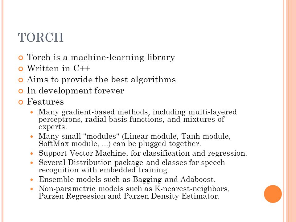 TORCH Torch is a machine-learning library Written in C++ Aims to provide the best algorithms In development forever Features Many gradient-based methods, including multi-layered perceptrons, radial basis functions, and mixtures of experts.