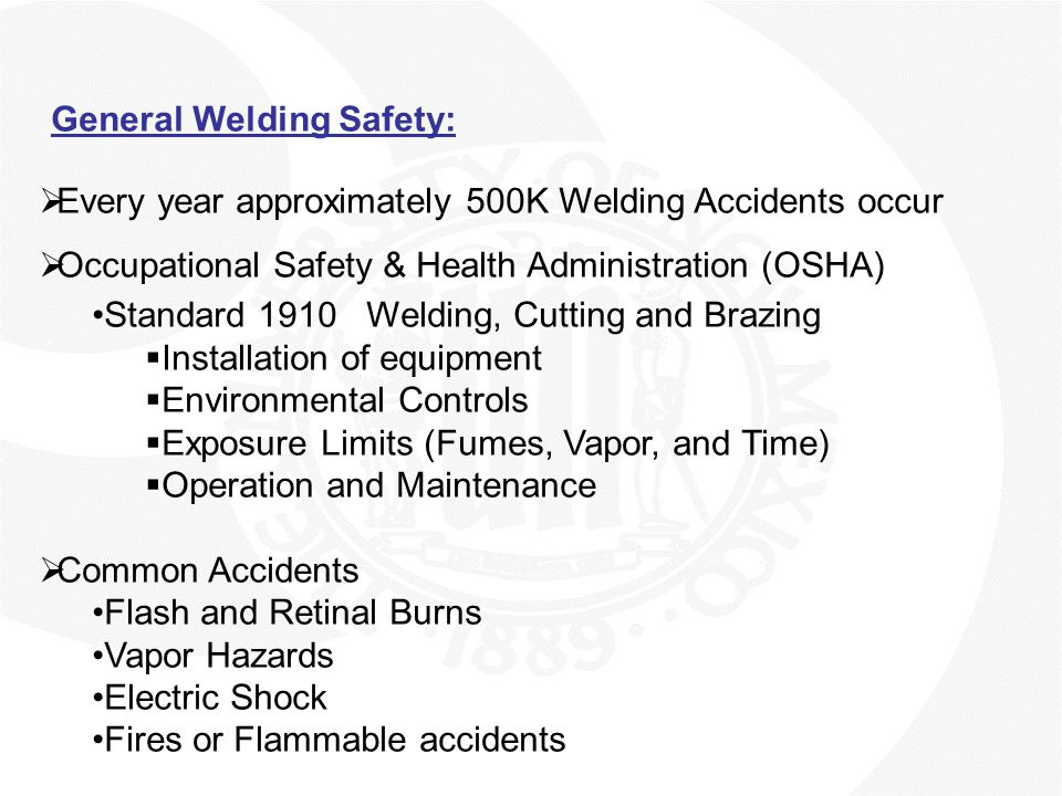 General Welding Safety:  Personal Protective Equipment (PPE)  Welder is properly grounded  Adequate ventilation  Work in a Firesafe zone  First-Aid kit