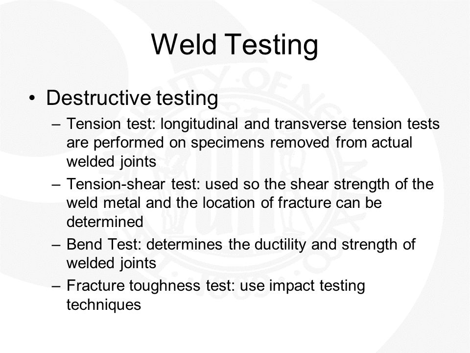 Weld Testing Destructive testing –Tension test: longitudinal and transverse tension tests are performed on specimens removed from actual welded joints