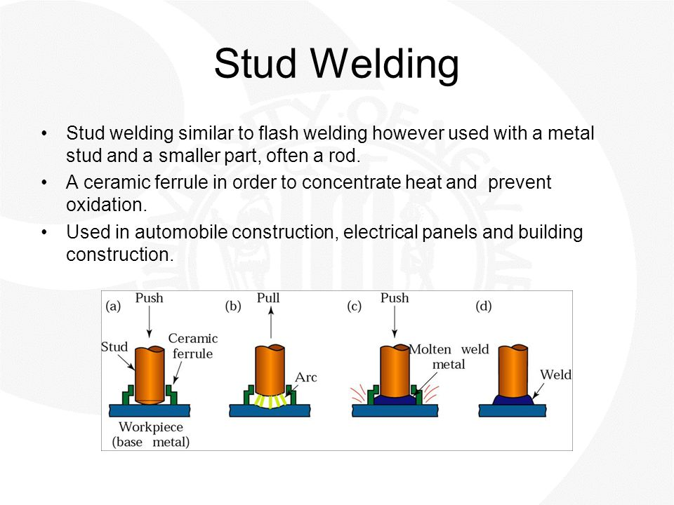 Stud Welding Stud welding similar to flash welding however used with a metal stud and a smaller part, often a rod. A ceramic ferrule in order to conce