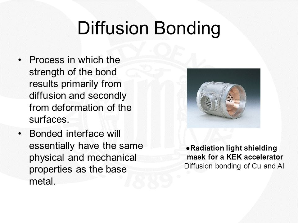 Diffusion Bonding Process in which the strength of the bond results primarily from diffusion and secondly from deformation of the surfaces. Bonded int