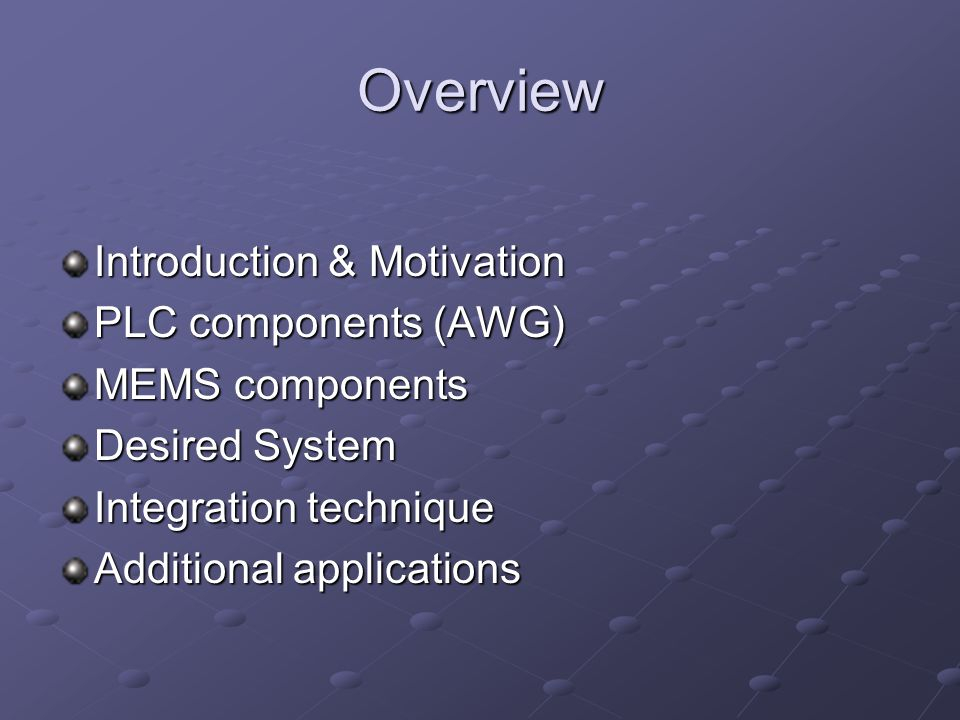 Overview Introduction & Motivation PLC components (AWG) MEMS components Desired System Integration technique Additional applications