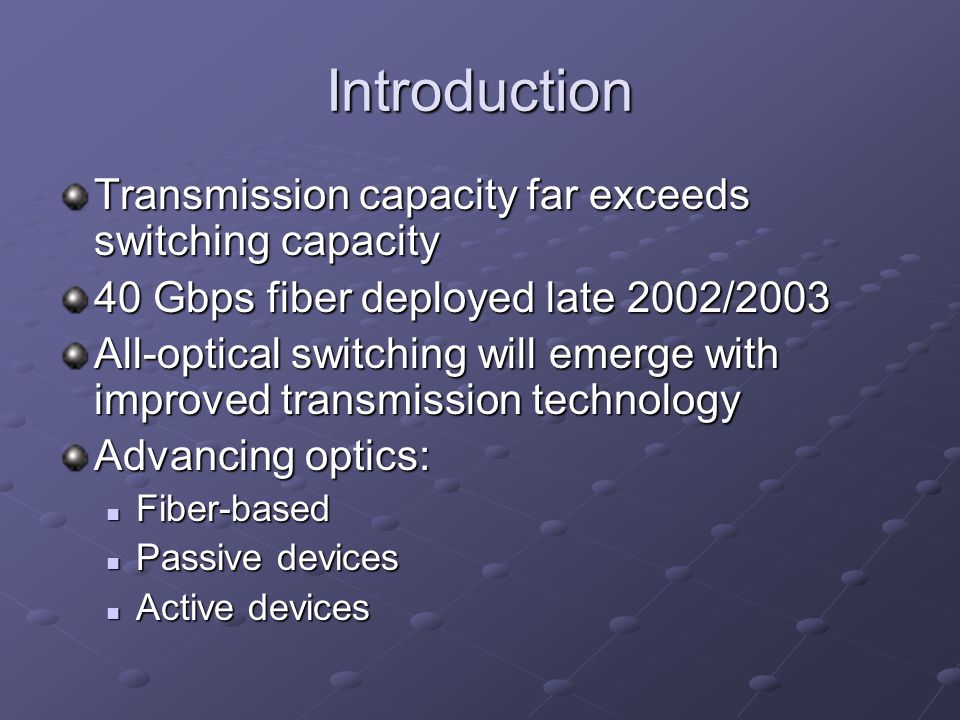 Introduction Transmission capacity far exceeds switching capacity 40 Gbps fiber deployed late 2002/2003 All-optical switching will emerge with improved transmission technology Advancing optics: Fiber-based Fiber-based Passive devices Passive devices Active devices Active devices