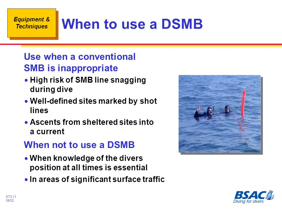 Equipment & Techniques ST3.11 08/02 When to use a DSMB !High risk of SMB line snagging during dive !Well-defined sites marked by shot lines !Ascents f